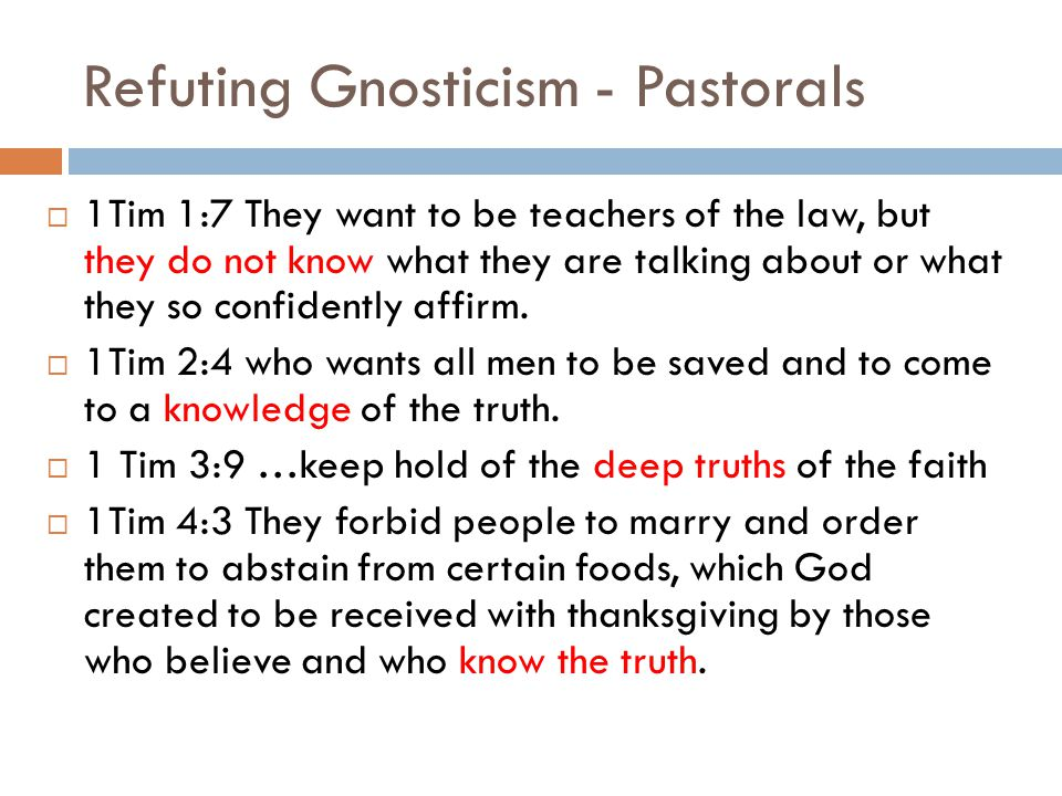 Refuting Gnosticism - Pastorals  1Tim 1:7 They want to be teachers of the law, but they do not know what they are talking about or what they so confidently affirm.