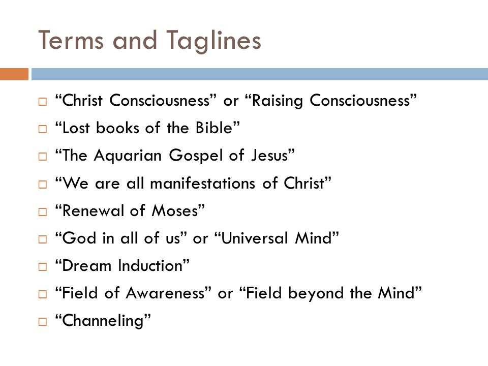 Terms and Taglines  Christ Consciousness or Raising Consciousness  Lost books of the Bible  The Aquarian Gospel of Jesus  We are all manifestations of Christ  Renewal of Moses  God in all of us or Universal Mind  Dream Induction  Field of Awareness or Field beyond the Mind  Channeling