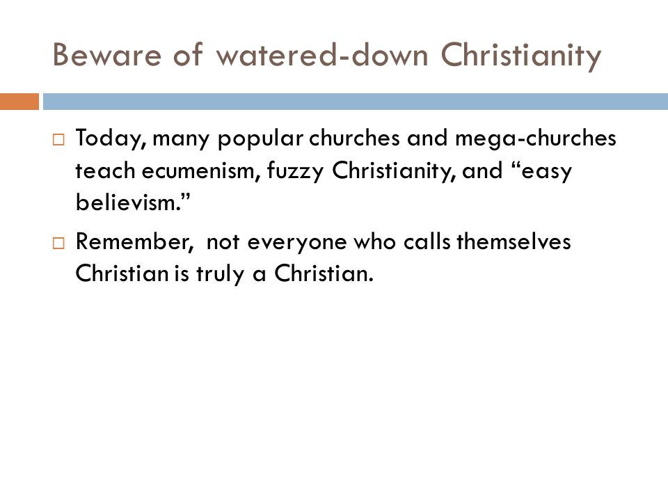 Beware of watered-down Christianity  Today, many popular churches and mega-churches teach ecumenism, fuzzy Christianity, and easy believism.  Remember, not everyone who calls themselves Christian is truly a Christian.
