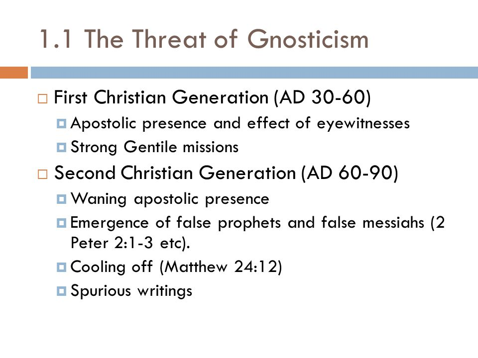 1.1 The Threat of Gnosticism  First Christian Generation (AD 30-60)  Apostolic presence and effect of eyewitnesses  Strong Gentile missions  Second Christian Generation (AD 60-90)  Waning apostolic presence  Emergence of false prophets and false messiahs (2 Peter 2:1-3 etc).