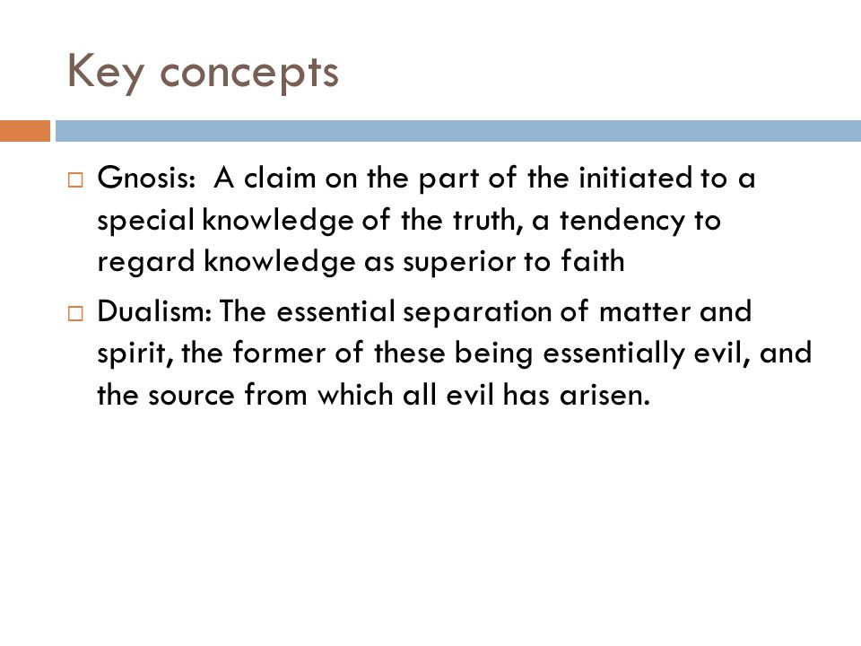 Key concepts  Gnosis: A claim on the part of the initiated to a special knowledge of the truth, a tendency to regard knowledge as superior to faith  Dualism: The essential separation of matter and spirit, the former of these being essentially evil, and the source from which all evil has arisen.