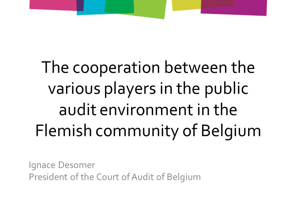 The cooperation between the various players in the public audit environment in the Flemish community of Belgium Ignace Desomer President of the Court of Audit of Belgium
