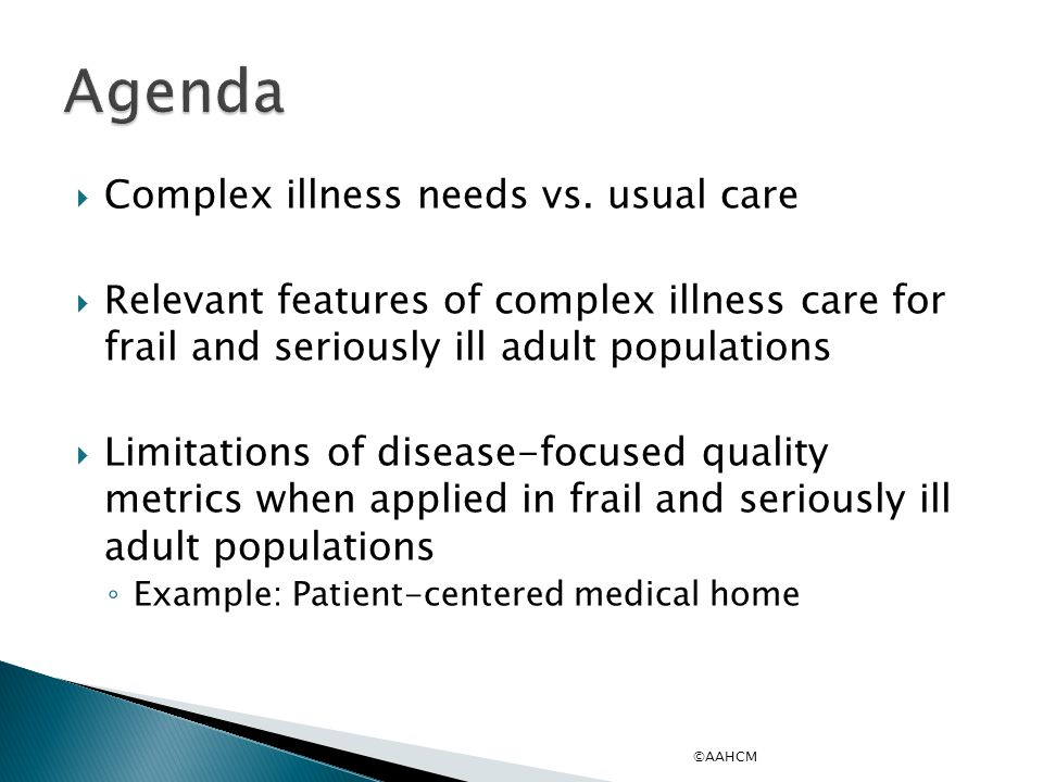  Complex illness needs vs. usual care  Relevant features of complex illness care for frail and seriously ill adult populations  Limitations of dise