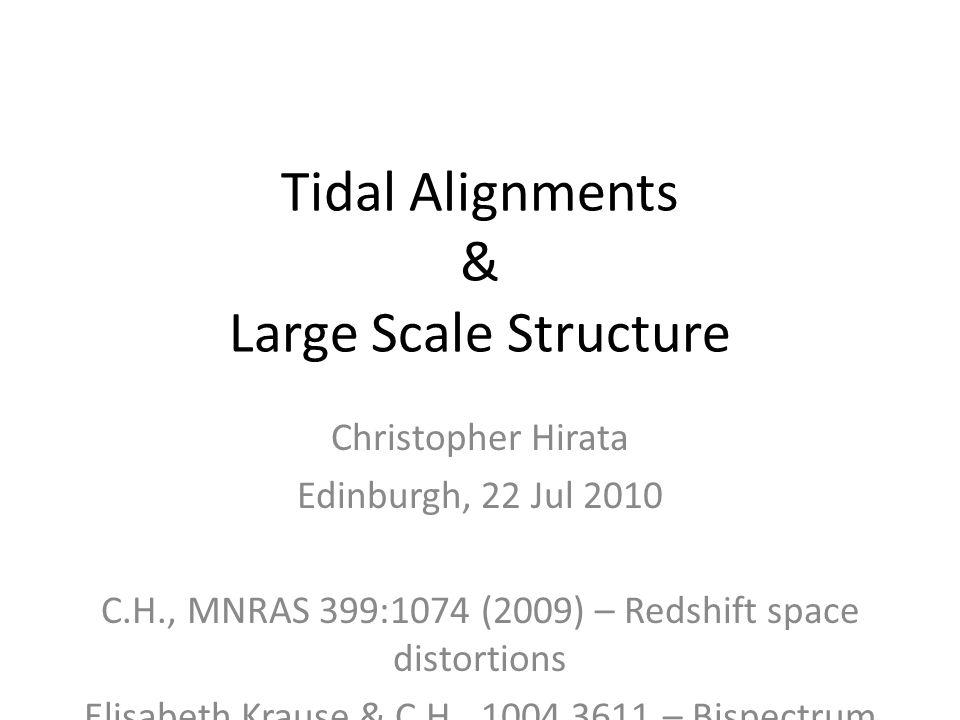 Tidal Alignments & Large Scale Structure Christopher Hirata Edinburgh, 22 Jul 2010 C.H., MNRAS 399:1074 (2009) – Redshift space distortions Elisabeth Krause & C.H., 1004.3611 – Bispectrum