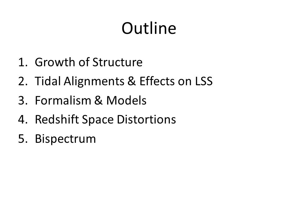 Outline 1.Growth of Structure 2.Tidal Alignments & Effects on LSS 3.Formalism & Models 4.Redshift Space Distortions 5.Bispectrum