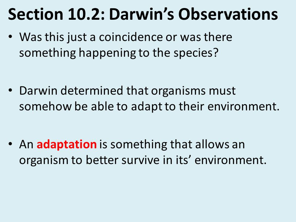 Section 10.2: Darwin's Observations Was this just a coincidence or was there something happening to the species? Darwin determined that organisms must