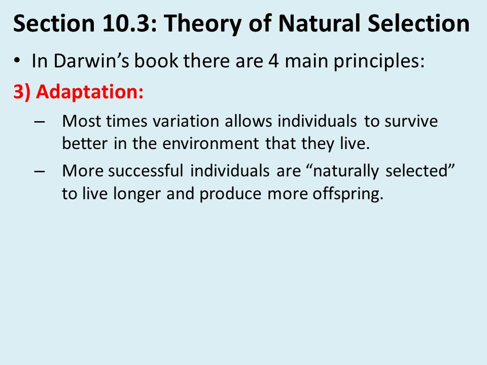 Section 10.3: Theory of Natural Selection In Darwin's book there are 4 main principles: 3) Adaptation: – Most times variation allows individuals to su