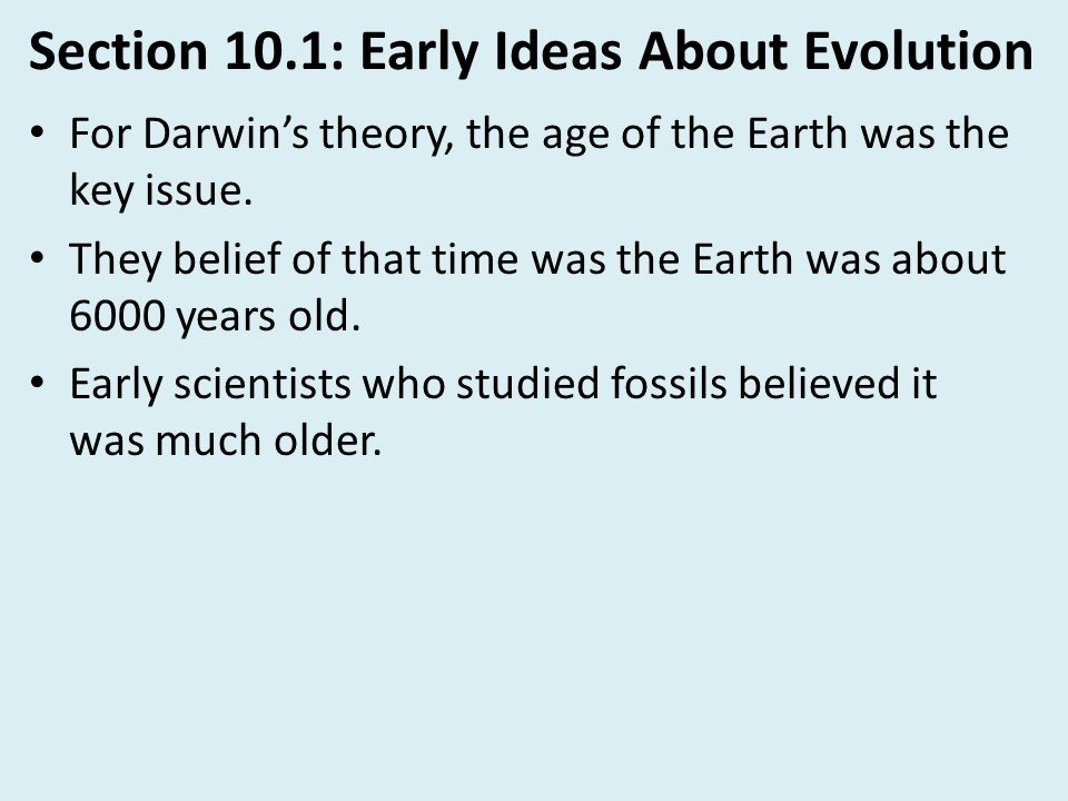 Section 10.1: Early Ideas About Evolution For Darwin's theory, the age of the Earth was the key issue. They belief of that time was the Earth was abou