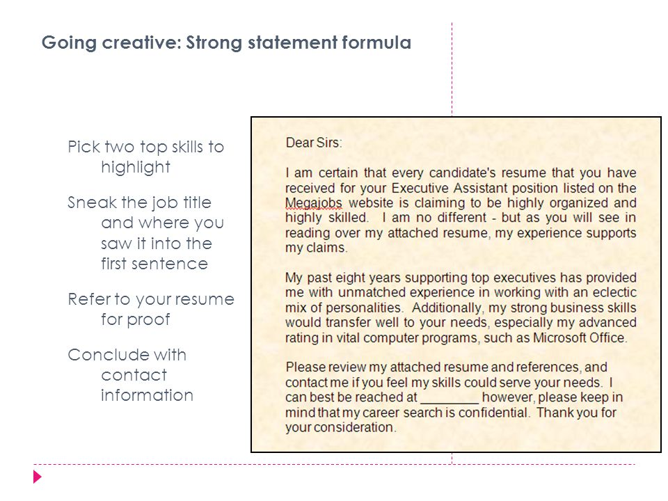 Going creative: Strong statement formula Pick two top skills to highlight Sneak the job title and where you saw it into the first sentence Refer to your resume for proof Conclude with contact information