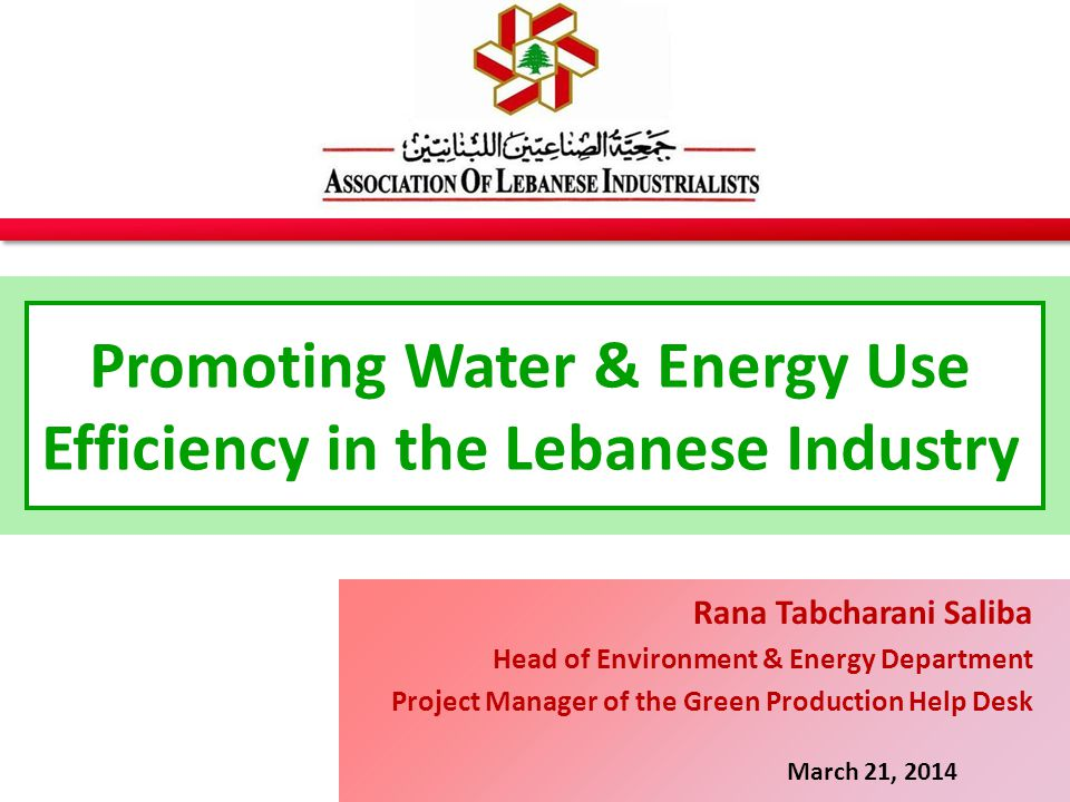 Promoting Water & Energy Use Efficiency in the Lebanese Industry March 21, 2014 Rana Tabcharani Saliba Head of Environment & Energy Department Project Manager of the Green Production Help Desk