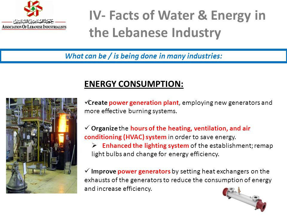 IV- Facts of Water & Energy in the Lebanese Industry What can be / is being done in many industries: ENERGY CONSUMPTION: Create power generation plant, employing new generators and more effective burning systems.