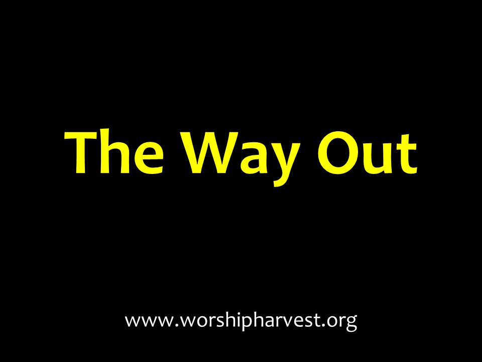 The Way Out www.worshipharvest.org