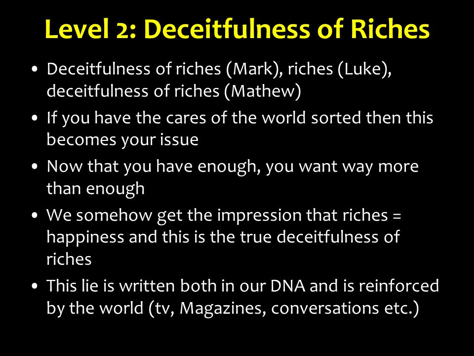 Level 2: Deceitfulness of Riches Deceitfulness of riches (Mark), riches (Luke), deceitfulness of riches (Mathew) If you have the cares of the world sorted then this becomes your issue Now that you have enough, you want way more than enough We somehow get the impression that riches = happiness and this is the true deceitfulness of riches This lie is written both in our DNA and is reinforced by the world (tv, Magazines, conversations etc.)