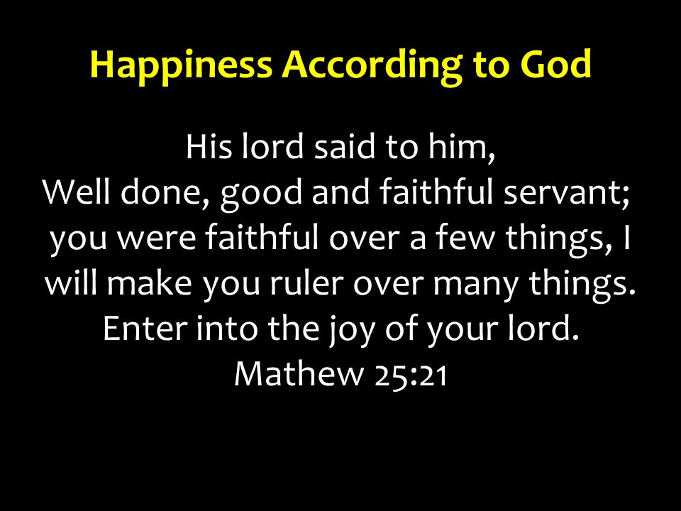 Happiness According to God His lord said to him, Well done, good and faithful servant; you were faithful over a few things, I will make you ruler over many things.