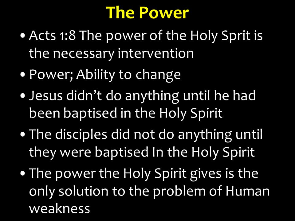The Power Acts 1:8 The power of the Holy Sprit is the necessary intervention Power; Ability to change Jesus didn't do anything until he had been baptised in the Holy Spirit The disciples did not do anything until they were baptised In the Holy Spirit The power the Holy Spirit gives is the only solution to the problem of Human weakness
