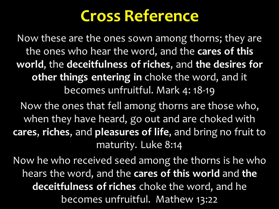Cross Reference Now these are the ones sown among thorns; they are the ones who hear the word, and the cares of this world, the deceitfulness of riches, and the desires for other things entering in choke the word, and it becomes unfruitful.