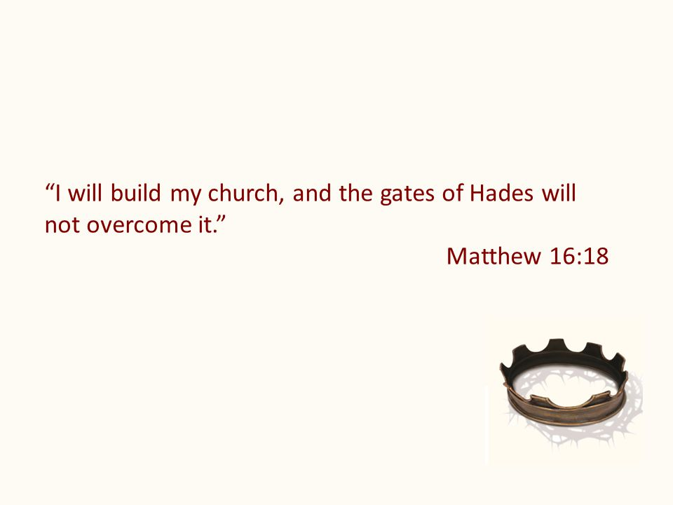 I will build my church, and the gates of Hades will not overcome it. Matthew 16:18