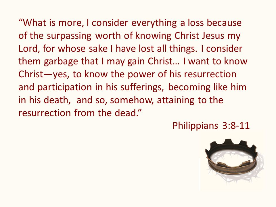 What is more, I consider everything a loss because of the surpassing worth of knowing Christ Jesus my Lord, for whose sake I have lost all things.