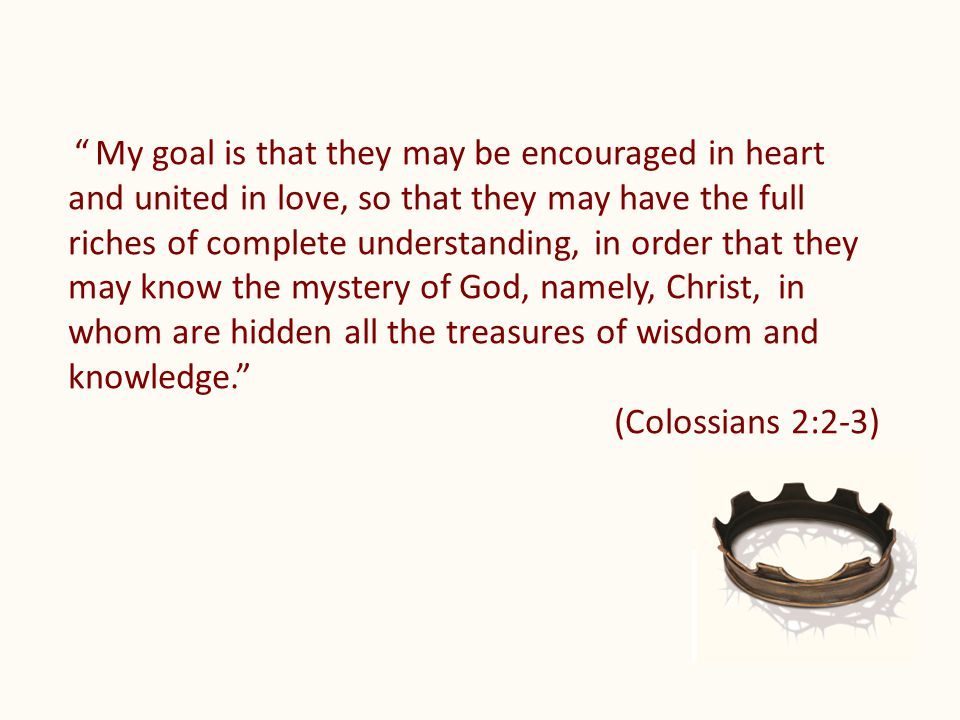 My goal is that they may be encouraged in heart and united in love, so that they may have the full riches of complete understanding, in order that they may know the mystery of God, namely, Christ, in whom are hidden all the treasures of wisdom and knowledge. (Colossians 2:2-3)