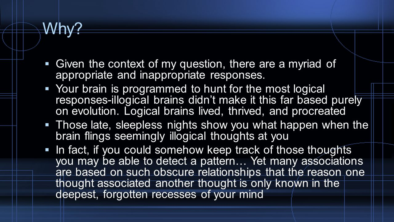Why?  Given the context of my question, there are a myriad of appropriate and inappropriate responses.  Your brain is programmed to hunt for the mos