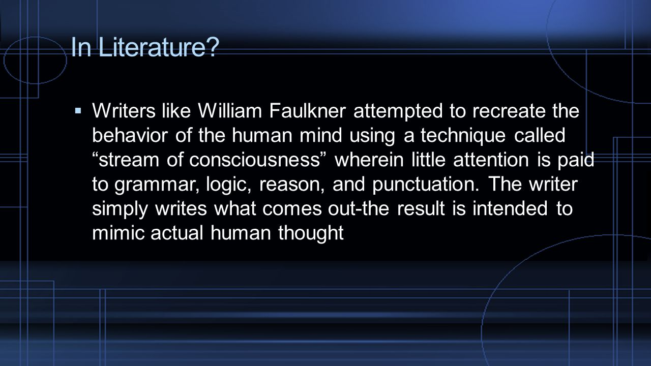 """In Literature?  Writers like William Faulkner attempted to recreate the behavior of the human mind using a technique called """"stream of consciousness"""""""