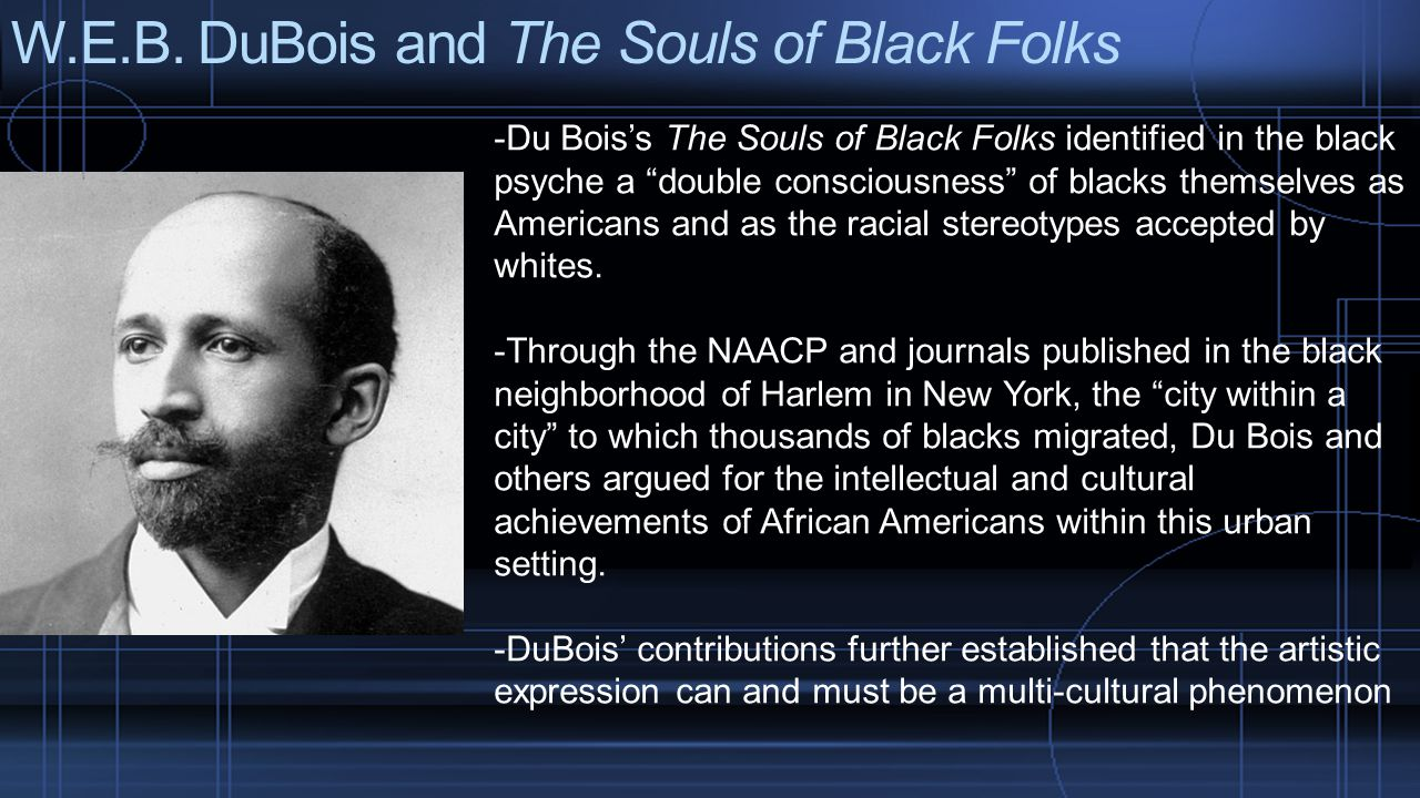 """W.E.B. DuBois and The Souls of Black Folks -Du Bois's The Souls of Black Folks identified in the black psyche a """"double consciousness"""" of blacks thems"""