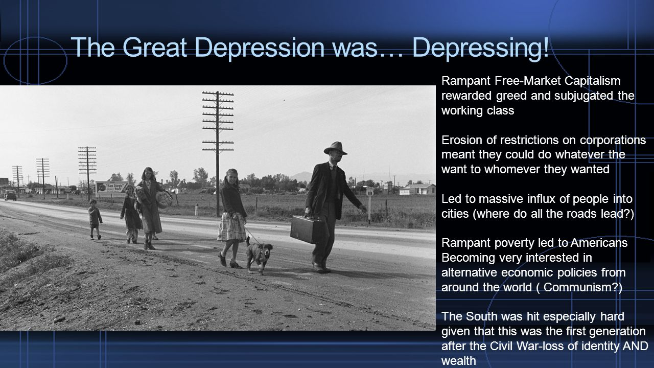 The Great Depression was… Depressing! Rampant Free-Market Capitalism rewarded greed and subjugated the working class Erosion of restrictions on corpor