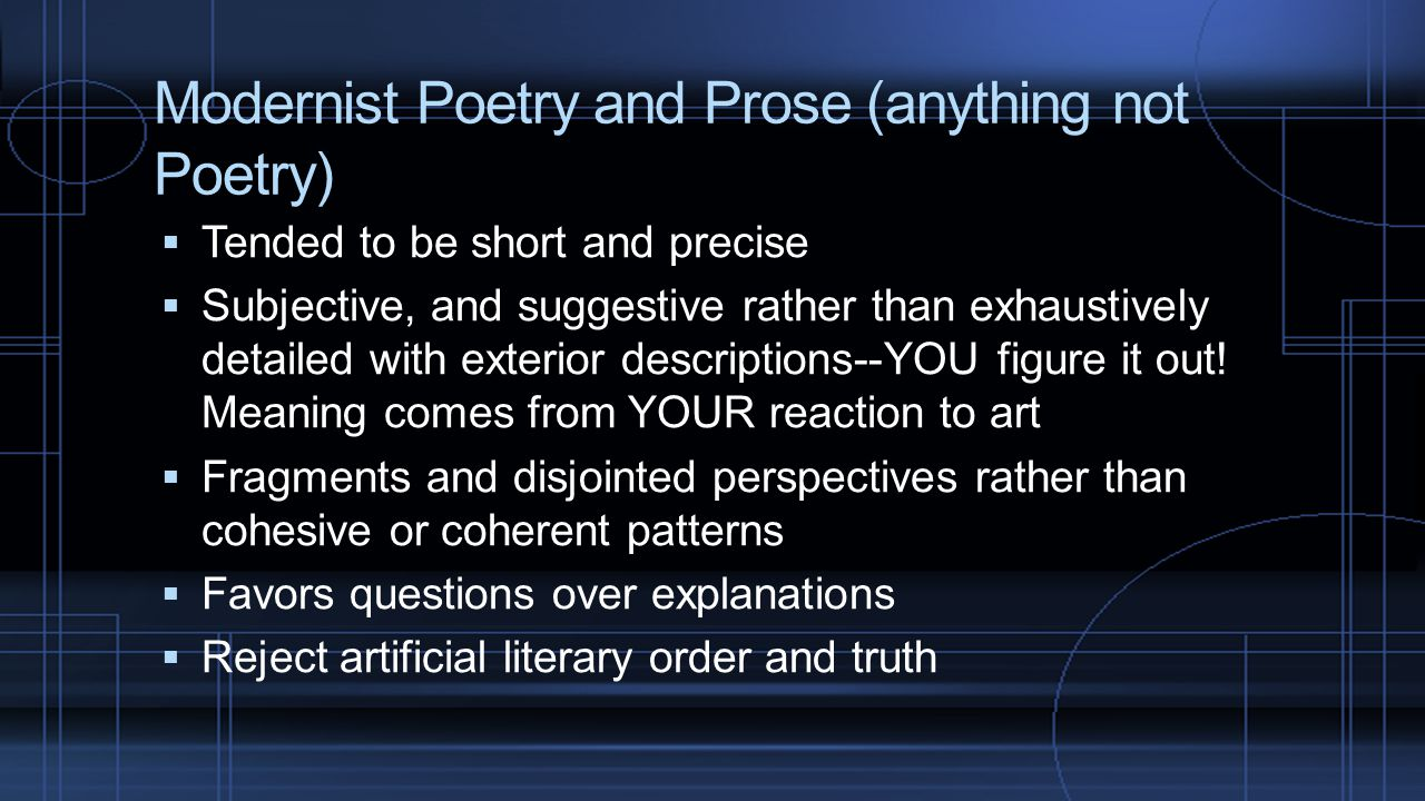Modernist Poetry and Prose (anything not Poetry)  Tended to be short and precise  Subjective, and suggestive rather than exhaustively detailed with