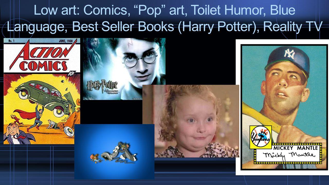 "Low art: Comics, ""Pop"" art, Toilet Humor, Blue Language, Best Seller Books (Harry Potter), Reality TV"
