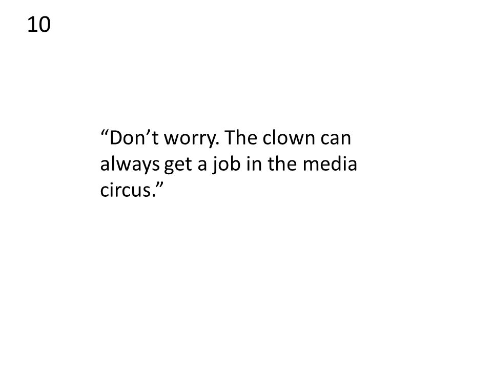 10 Don't worry. The clown can always get a job in the media circus.