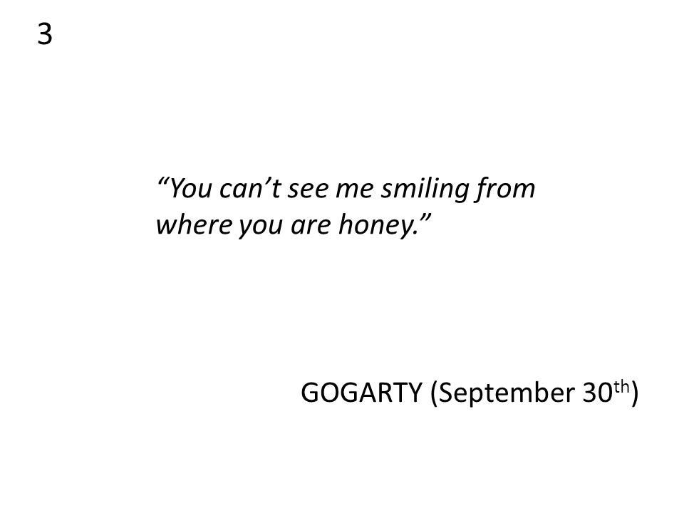 3 You can't see me smiling from where you are honey. GOGARTY (September 30 th )