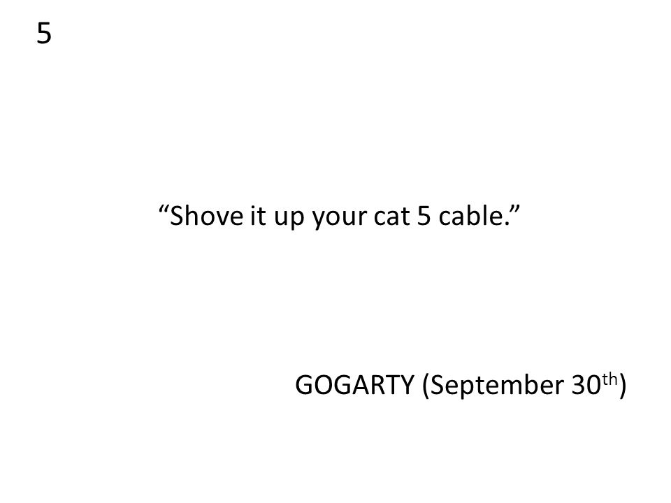 5 Shove it up your cat 5 cable. GOGARTY (September 30 th )