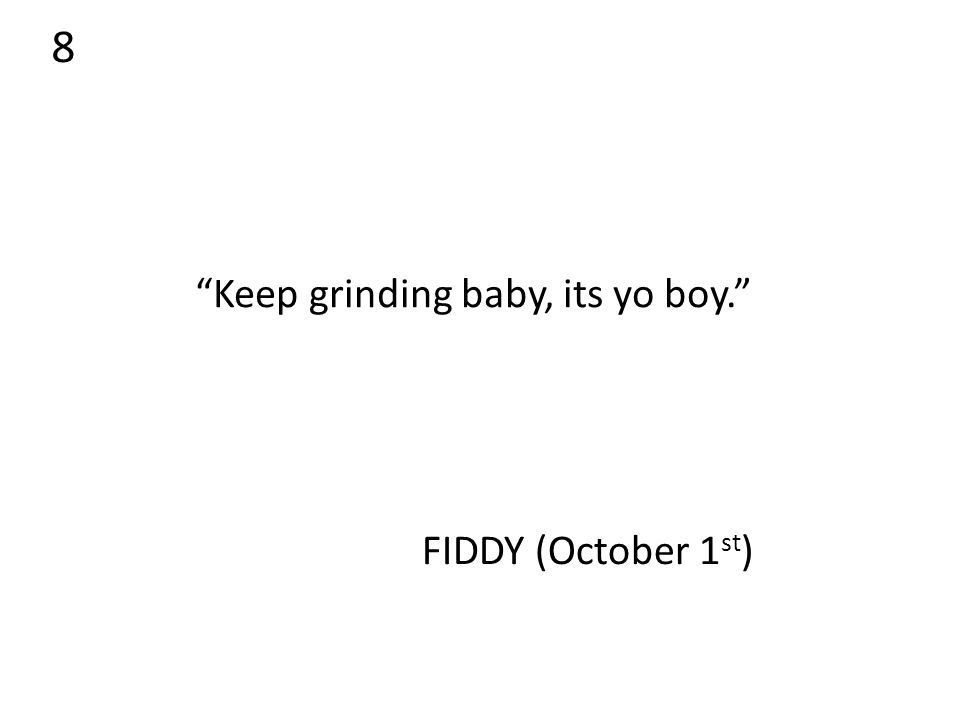 8 Keep grinding baby, its yo boy. FIDDY (October 1 st )