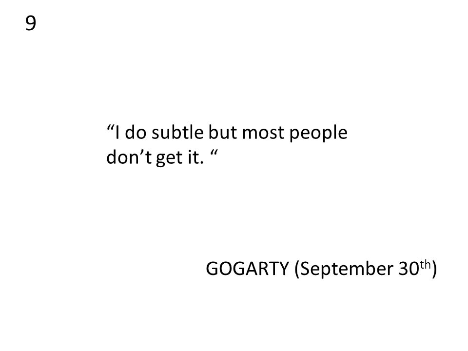 9 I do subtle but most people don't get it. GOGARTY (September 30 th )
