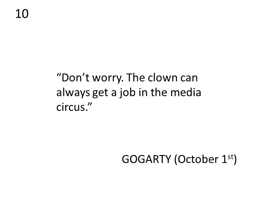 10 Don't worry. The clown can always get a job in the media circus. GOGARTY (October 1 st )