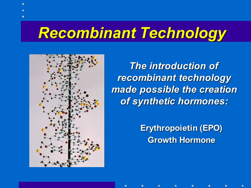 Recombinant Technology The introduction of recombinant technology made possible the creation of synthetic hormones: The introduction of recombinant technology made possible the creation of synthetic hormones: Erythropoietin (EPO) Erythropoietin (EPO) Growth Hormone Growth Hormone