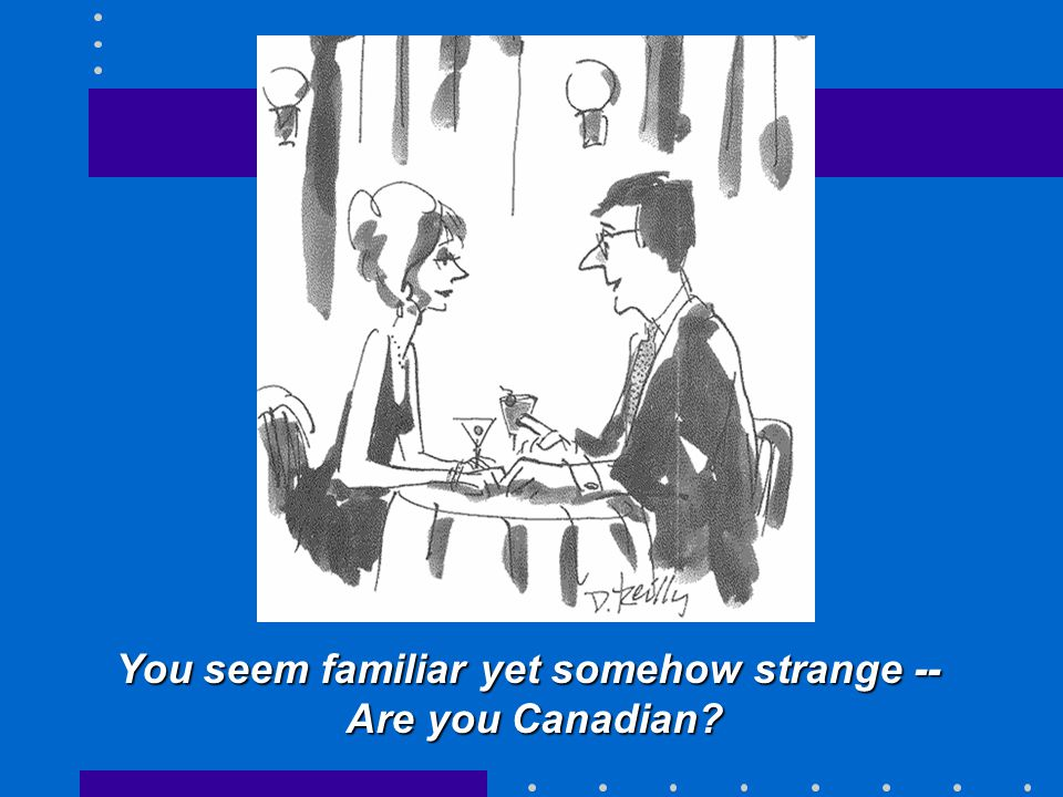 You seem familiar yet somehow strange -- Are you Canadian