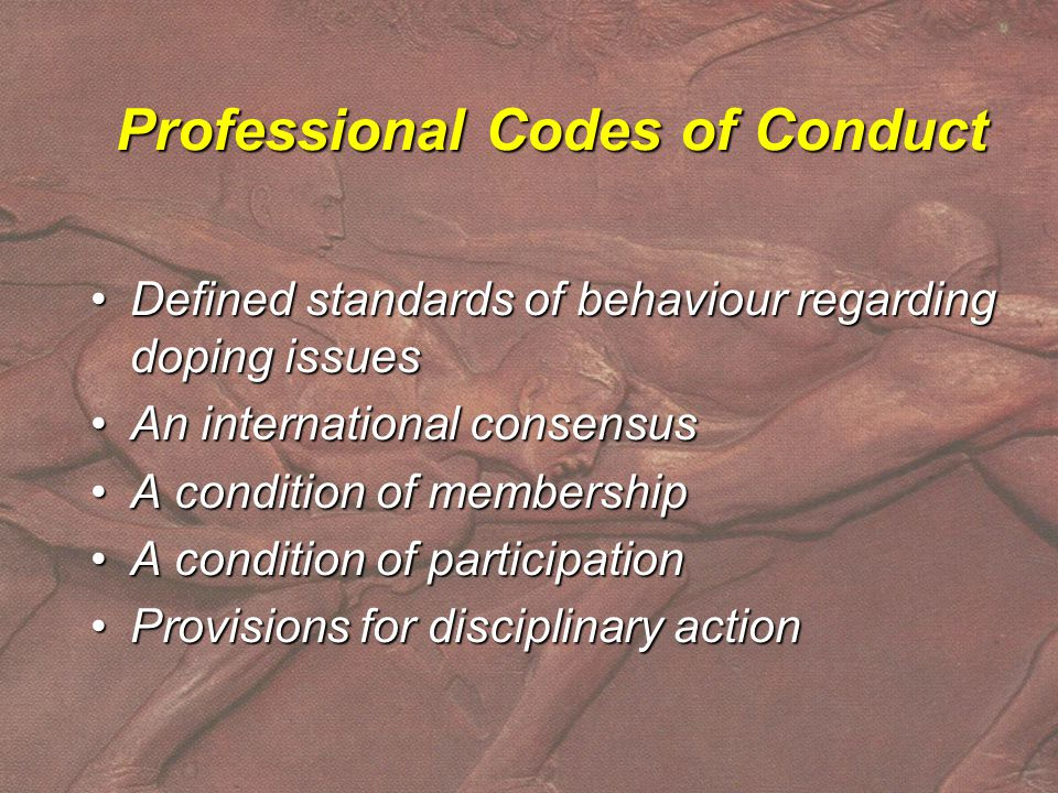 Professional Codes of Conduct Defined standards of behaviour regarding doping issuesDefined standards of behaviour regarding doping issues An international consensusAn international consensus A condition of membershipA condition of membership A condition of participationA condition of participation Provisions for disciplinary actionProvisions for disciplinary action