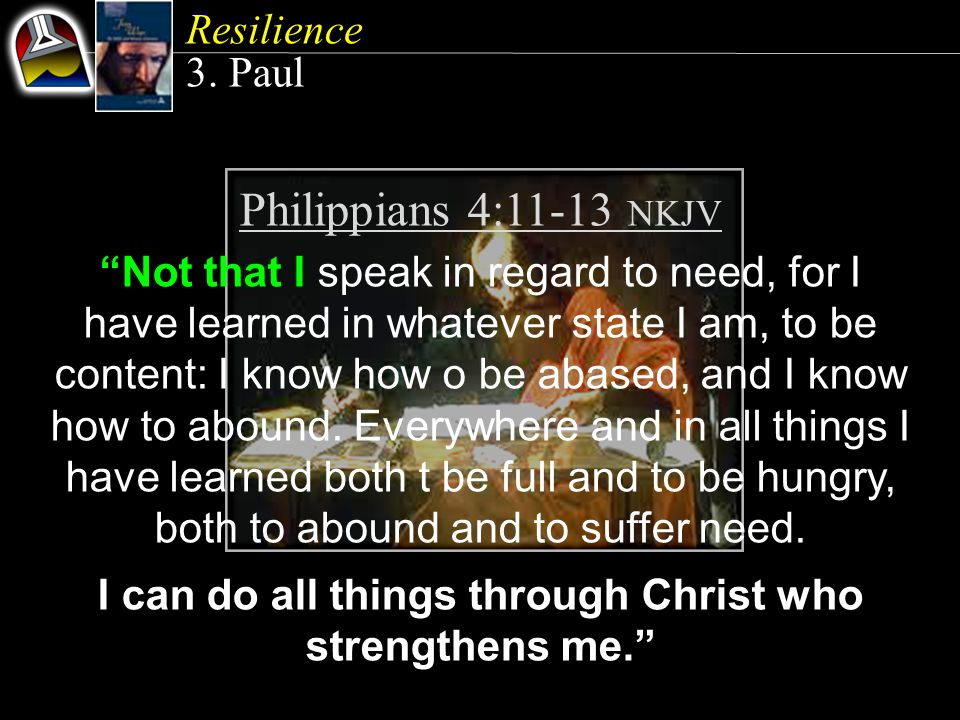 Philippians 4:11-13 NKJV Not that I speak in regard to need, for I have learned in whatever state I am, to be content: I know how o be abased, and I know how to abound.