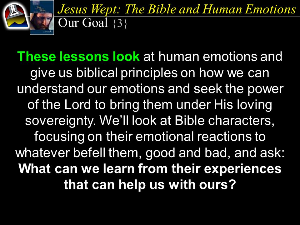 Jesus Wept: The Bible and Human Emotions Our Goal {3} These lessons look at human emotions and give us biblical principles on how we can understand our emotions and seek the power of the Lord to bring them under His loving sovereignty.