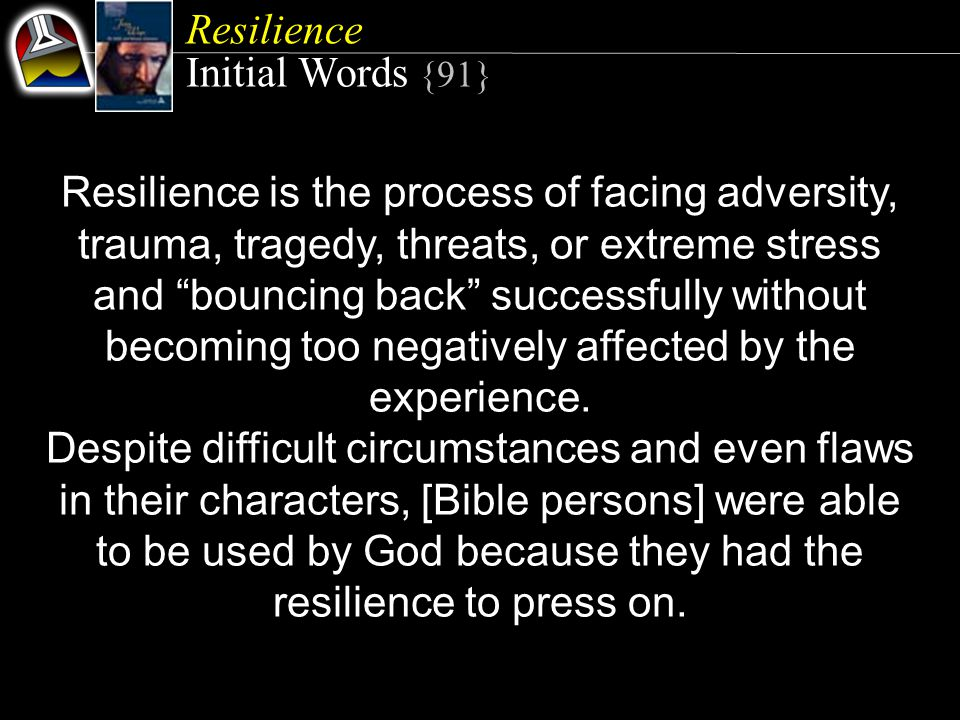 Resilience Initial Words {91} Resilience is the process of facing adversity, trauma, tragedy, threats, or extreme stress and bouncing back successfully without becoming too negatively affected by the experience.
