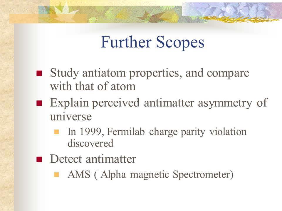 Further Scopes Study antiatom properties, and compare with that of atom Explain perceived antimatter asymmetry of universe In 1999, Fermilab charge parity violation discovered Detect antimatter AMS ( Alpha magnetic Spectrometer)