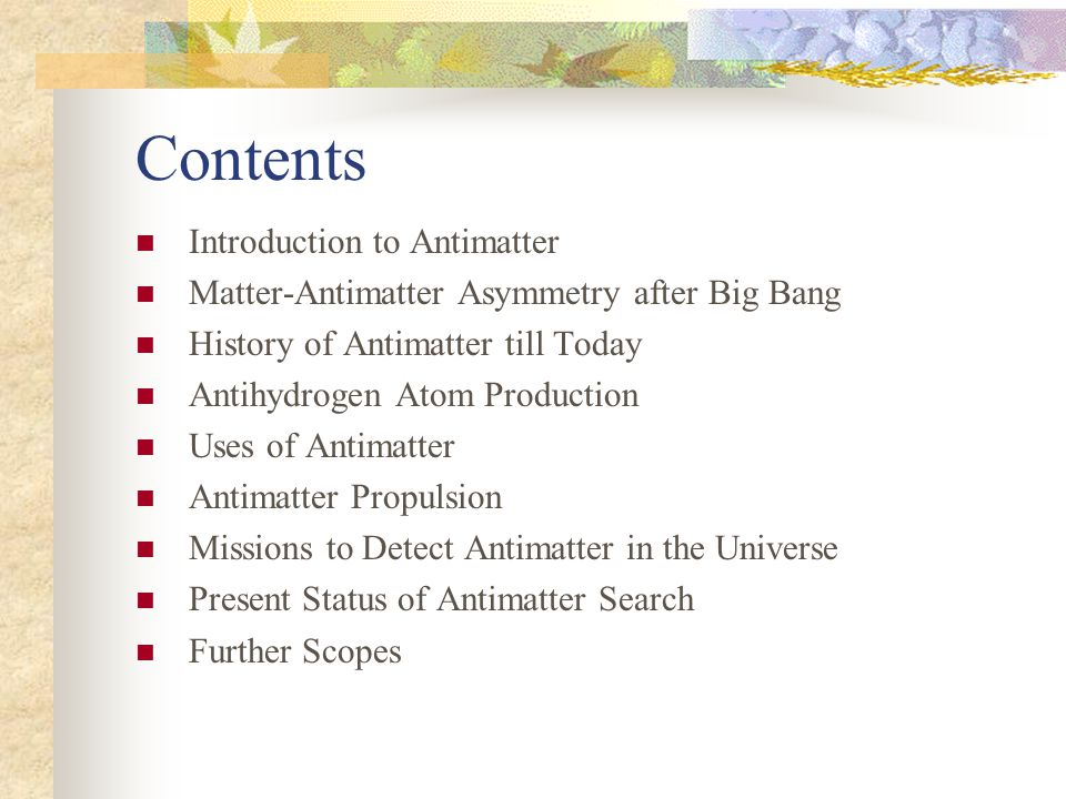 Contents Introduction to Antimatter Matter-Antimatter Asymmetry after Big Bang History of Antimatter till Today Antihydrogen Atom Production Uses of Antimatter Antimatter Propulsion Missions to Detect Antimatter in the Universe Present Status of Antimatter Search Further Scopes