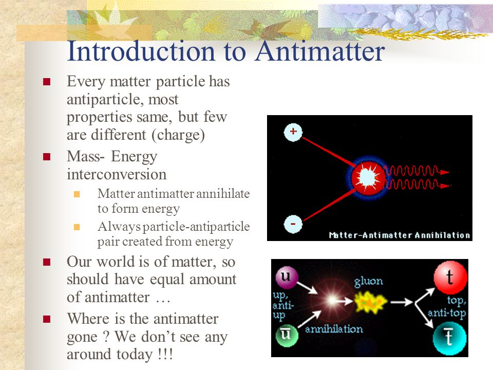 Introduction to Antimatter Every matter particle has antiparticle, most properties same, but few are different (charge) Mass- Energy interconversion M