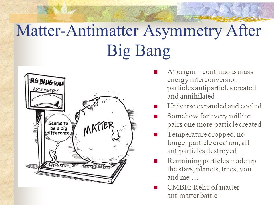 Matter-Antimatter Asymmetry After Big Bang At origin – continuous mass energy interconversion – particles antiparticles created and annihilated Universe expanded and cooled Somehow for every million pairs one more particle created Temperature dropped, no longer particle creation, all antiparticles destroyed Remaining particles made up the stars, planets, trees, you and me … CMBR: Relic of matter antimatter battle