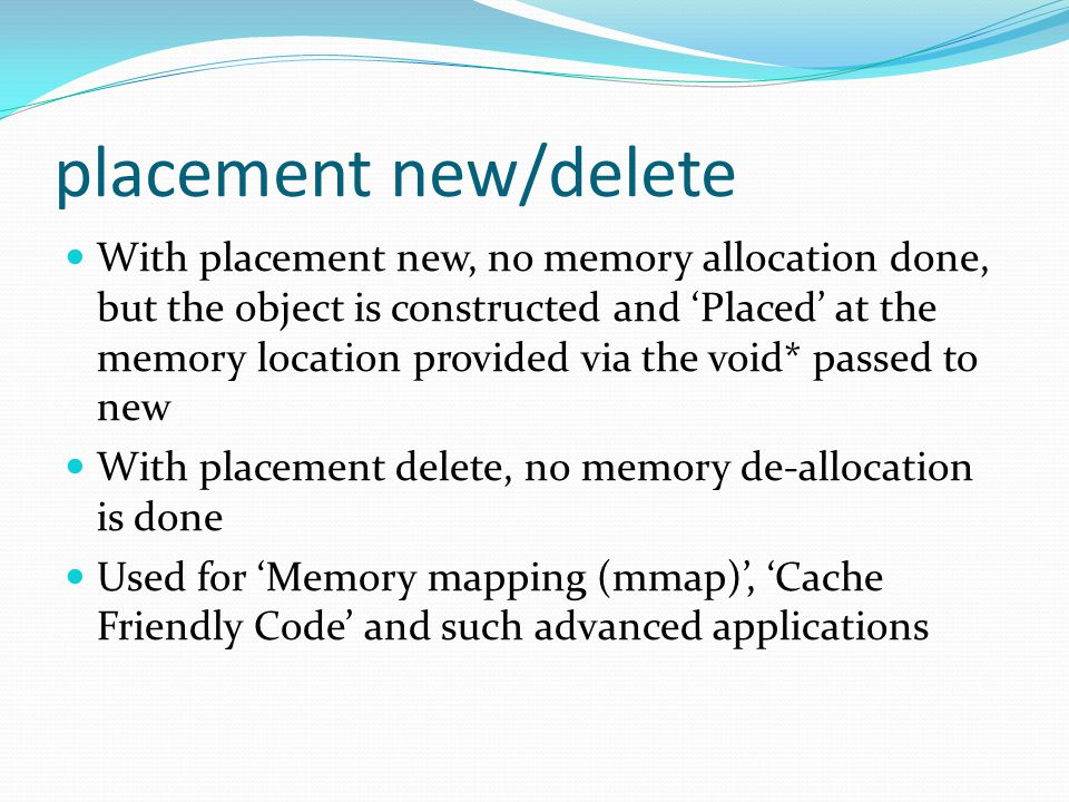 placement new/delete With placement new, no memory allocation done, but the object is constructed and 'Placed' at the memory location provided via the void* passed to new With placement delete, no memory de-allocation is done Used for 'Memory mapping (mmap)', 'Cache Friendly Code' and such advanced applications