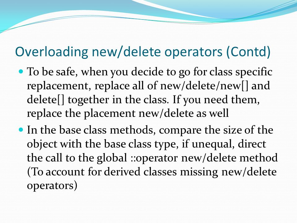 Overloading new/delete operators (Contd) To be safe, when you decide to go for class specific replacement, replace all of new/delete/new[] and delete[] together in the class.