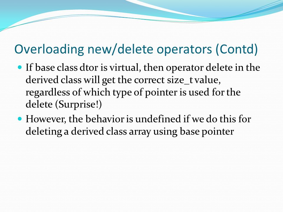 Overloading new/delete operators (Contd) If base class dtor is virtual, then operator delete in the derived class will get the correct size_t value, regardless of which type of pointer is used for the delete (Surprise!) However, the behavior is undefined if we do this for deleting a derived class array using base pointer