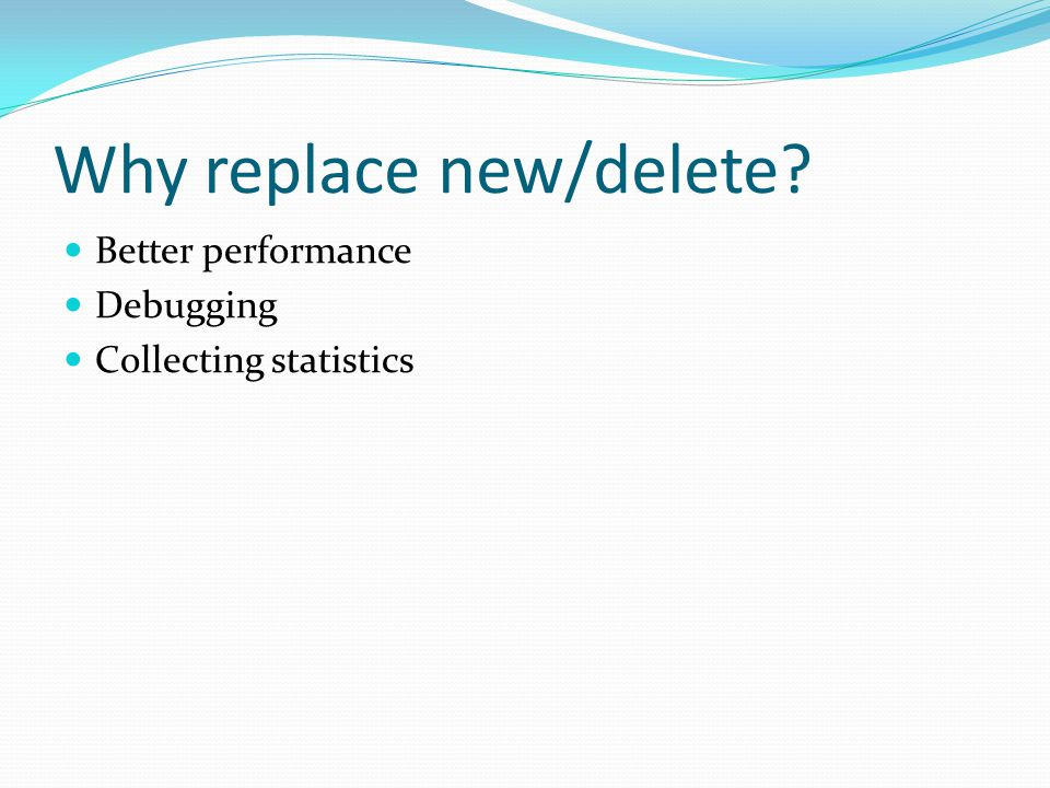 Why replace new/delete Better performance Debugging Collecting statistics