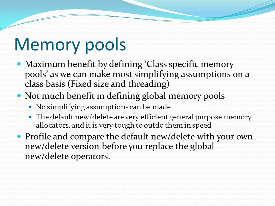 Memory pools Maximum benefit by defining 'Class specific memory pools' as we can make most simplifying assumptions on a class basis (Fixed size and threading) Not much benefit in defining global memory pools No simplifying assumptions can be made The default new/delete are very efficient general purpose memory allocators, and it is very tough to outdo them in speed Profile and compare the default new/delete with your own new/delete version before you replace the global new/delete operators.